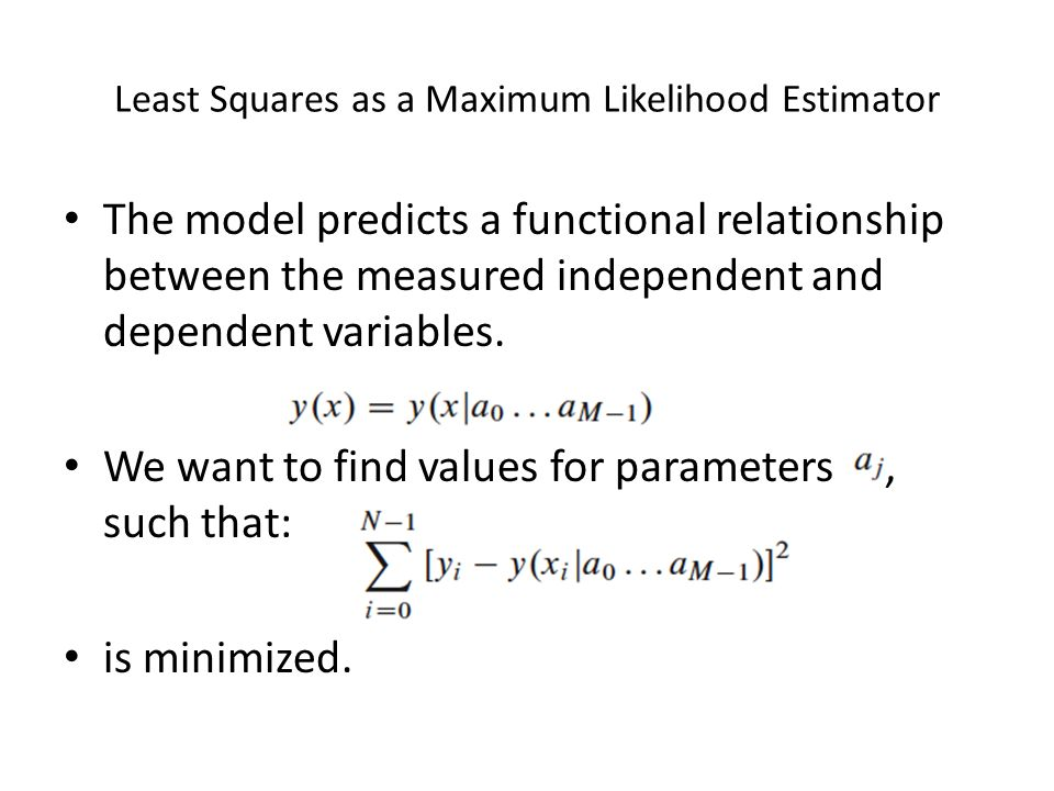 Least Squares as a Maximum Likelihood Estimator The model predicts a functional relationship between the measured independent and dependent variables.