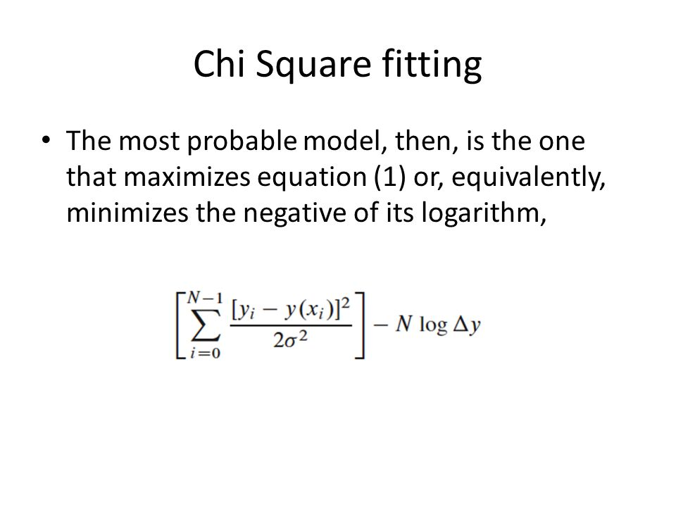 Chi Square fitting The most probable model, then, is the one that maximizes equation (1) or, equivalently, minimizes the negative of its logarithm,