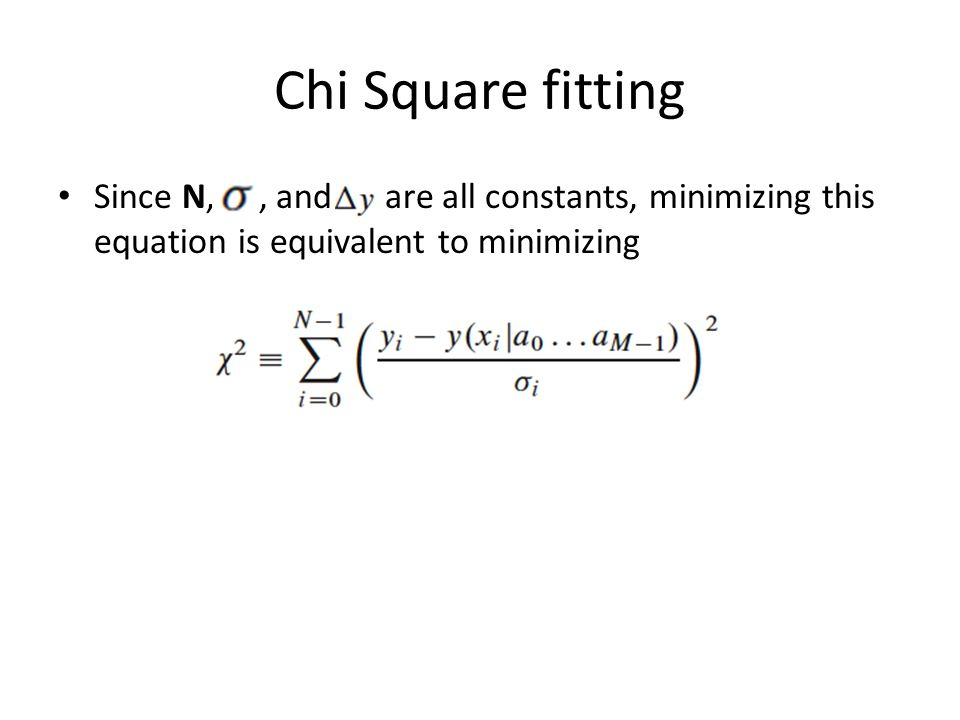 Chi Square fitting Since N,, and are all constants, minimizing this equation is equivalent to minimizing