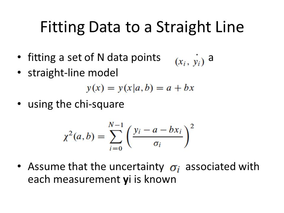 Fitting Data to a Straight Line fitting a set of N data points to a straight-line model using the chi-square Assume that the uncertainty associated with each measurement yi is known