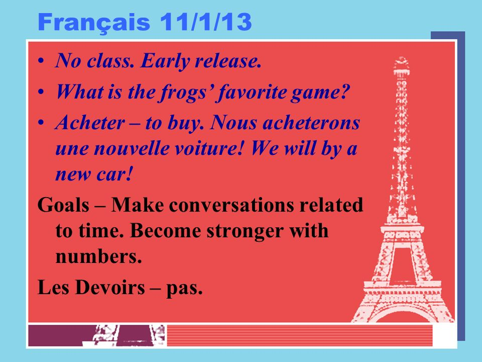 Français 11/1/13 No class. Early release. What is the frogs favorite game.
