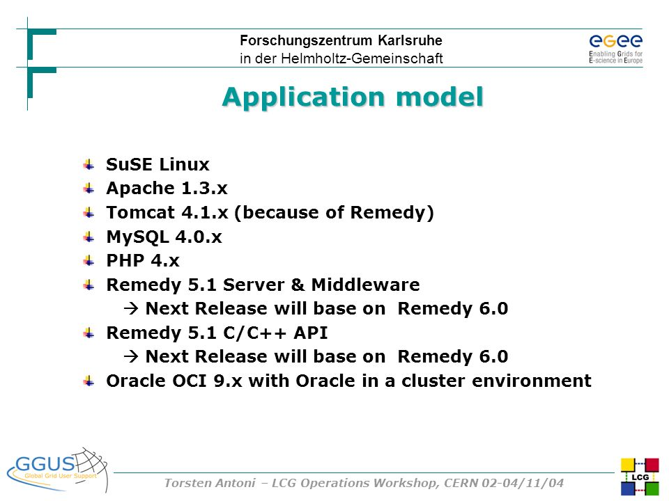 Forschungszentrum Karlsruhe in der Helmholtz-Gemeinschaft Torsten Antoni – LCG Operations Workshop, CERN 02-04/11/04 Application model SuSE Linux Apache 1.3.x Tomcat 4.1.x (because of Remedy) MySQL 4.0.x PHP 4.x Remedy 5.1 Server & Middleware Next Release will base on Remedy 6.0 Remedy 5.1 C/C++ API Next Release will base on Remedy 6.0 Oracle OCI 9.x with Oracle in a cluster environment