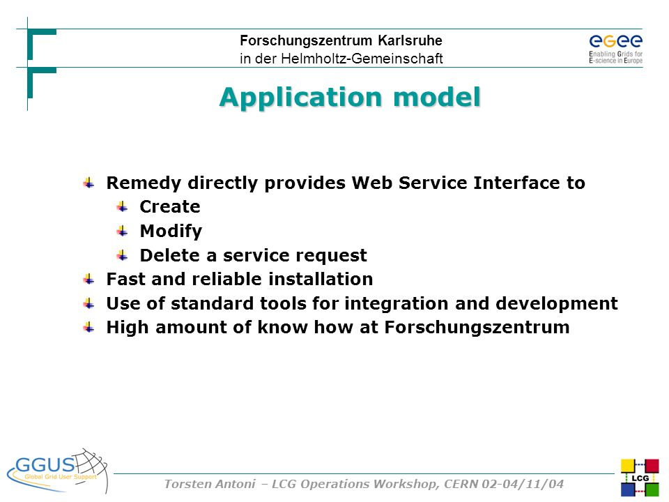Forschungszentrum Karlsruhe in der Helmholtz-Gemeinschaft Torsten Antoni – LCG Operations Workshop, CERN 02-04/11/04 Application model Remedy directly provides Web Service Interface to Create Modify Delete a service request Fast and reliable installation Use of standard tools for integration and development High amount of know how at Forschungszentrum