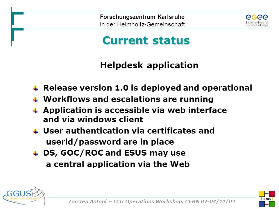 Forschungszentrum Karlsruhe in der Helmholtz-Gemeinschaft Torsten Antoni – LCG Operations Workshop, CERN 02-04/11/04 Current status Helpdesk application Release version 1.0 is deployed and operational Workflows and escalations are running Application is accessible via web interface and via windows client User authentication via certificates and userid/password are in place DS, GOC/ROC and ESUS may use a central application via the Web
