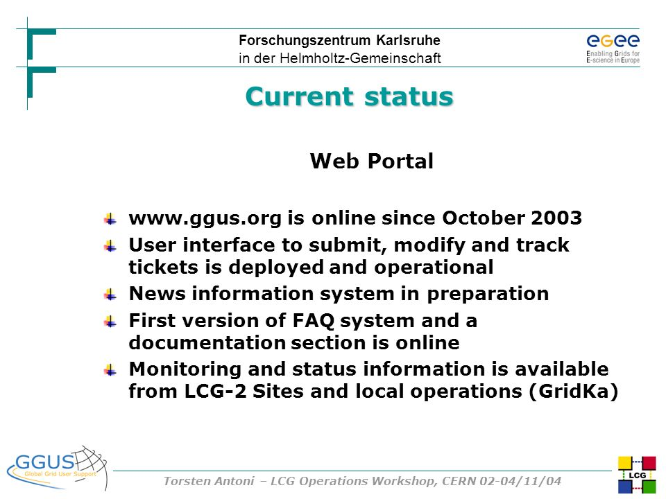 Forschungszentrum Karlsruhe in der Helmholtz-Gemeinschaft Torsten Antoni – LCG Operations Workshop, CERN 02-04/11/04 Current status Web Portal   is online since October 2003 User interface to submit, modify and track tickets is deployed and operational News information system in preparation First version of FAQ system and a documentation section is online Monitoring and status information is available from LCG-2 Sites and local operations (GridKa)