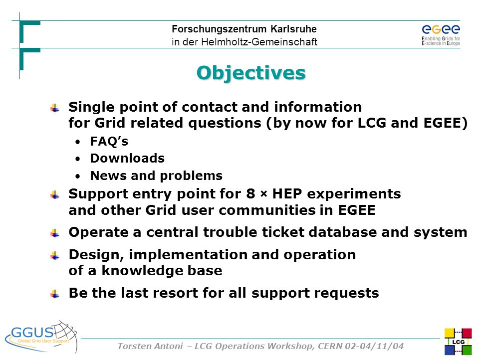 Forschungszentrum Karlsruhe in der Helmholtz-Gemeinschaft Torsten Antoni – LCG Operations Workshop, CERN 02-04/11/04 Objectives Single point of contact and information for Grid related questions (by now for LCG and EGEE) FAQs Downloads News and problems Support entry point for 8 × HEP experiments and other Grid user communities in EGEE Operate a central trouble ticket database and system Design, implementation and operation of a knowledge base Be the last resort for all support requests