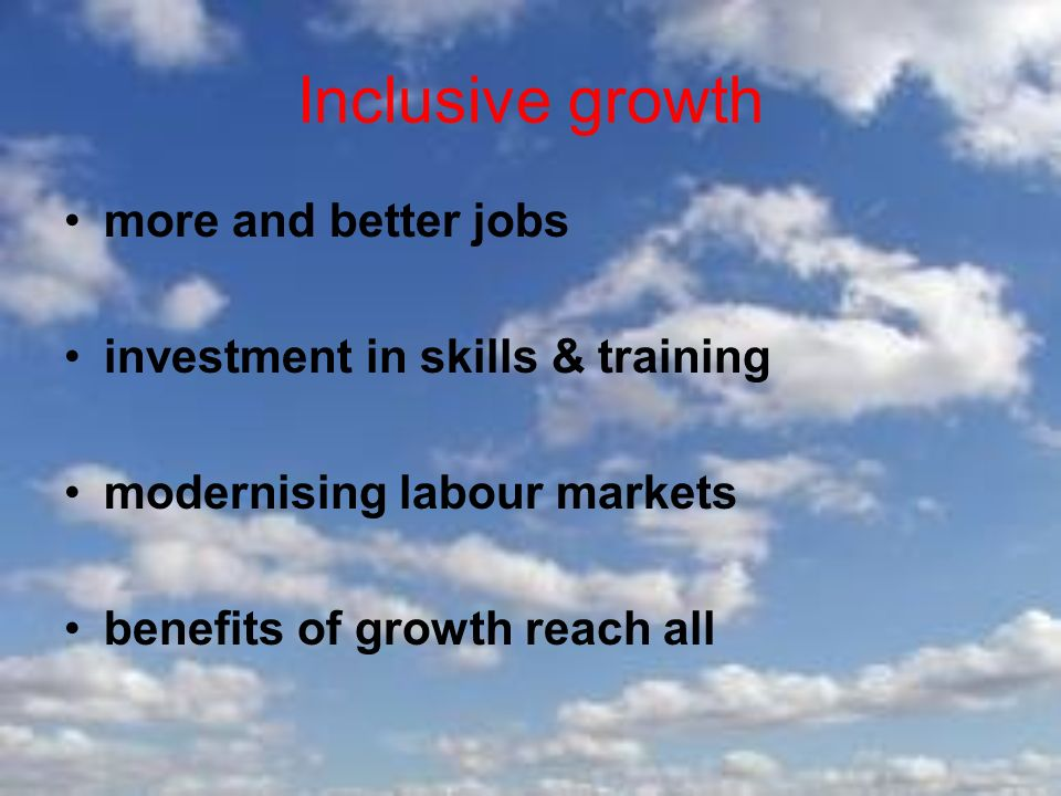Inclusive growth more and better jobs investment in skills & training modernising labour markets benefits of growth reach all