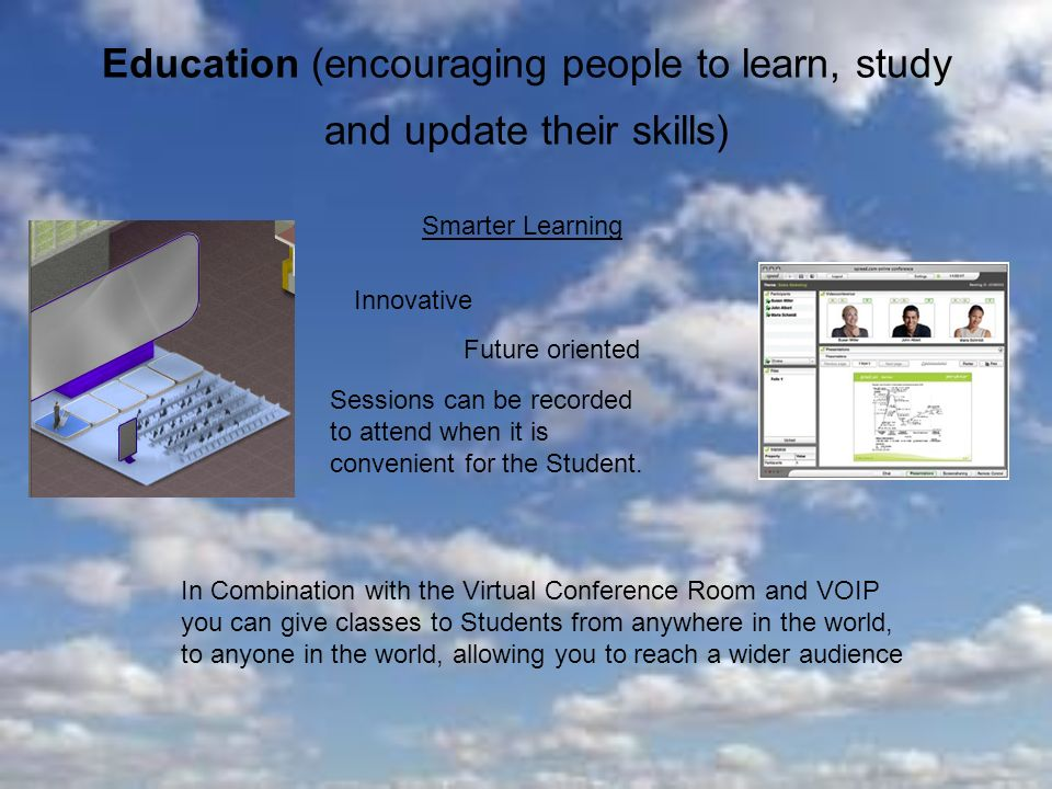Education (encouraging people to learn, study and update their skills) Smarter Learning Innovative Future oriented Sessions can be recorded to attend when it is convenient for the Student.