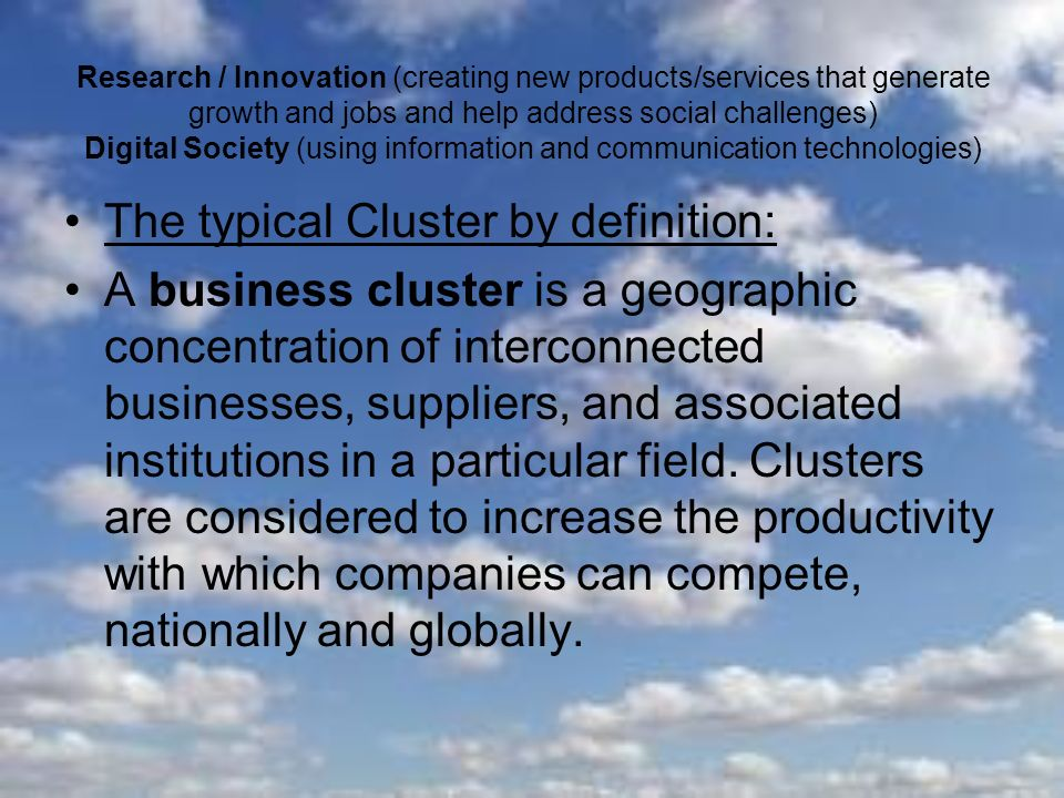 Research / Innovation (creating new products/services that generate growth and jobs and help address social challenges) Digital Society (using information and communication technologies) The typical Cluster by definition: A business cluster is a geographic concentration of interconnected businesses, suppliers, and associated institutions in a particular field.