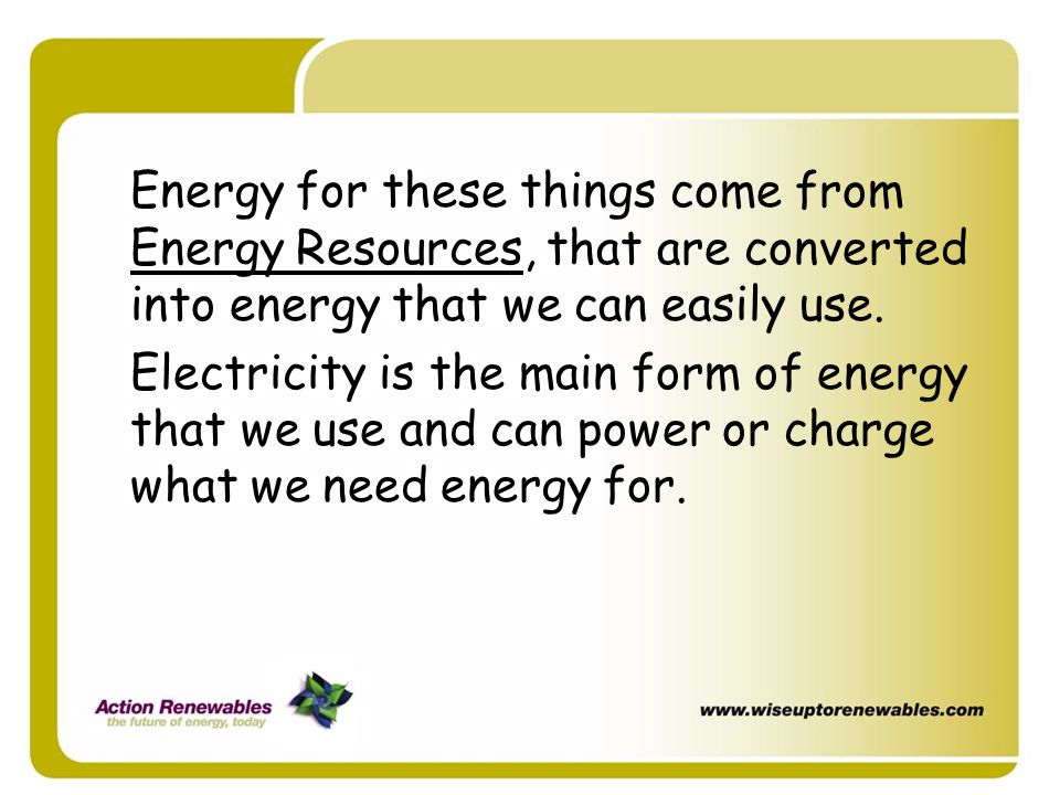 Energy for these things come from Energy Resources, that are converted into energy that we can easily use.