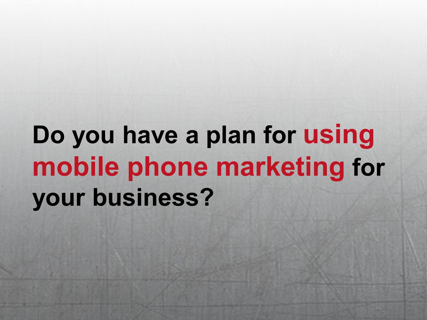 Do you have a plan for using mobile phone marketing for your business