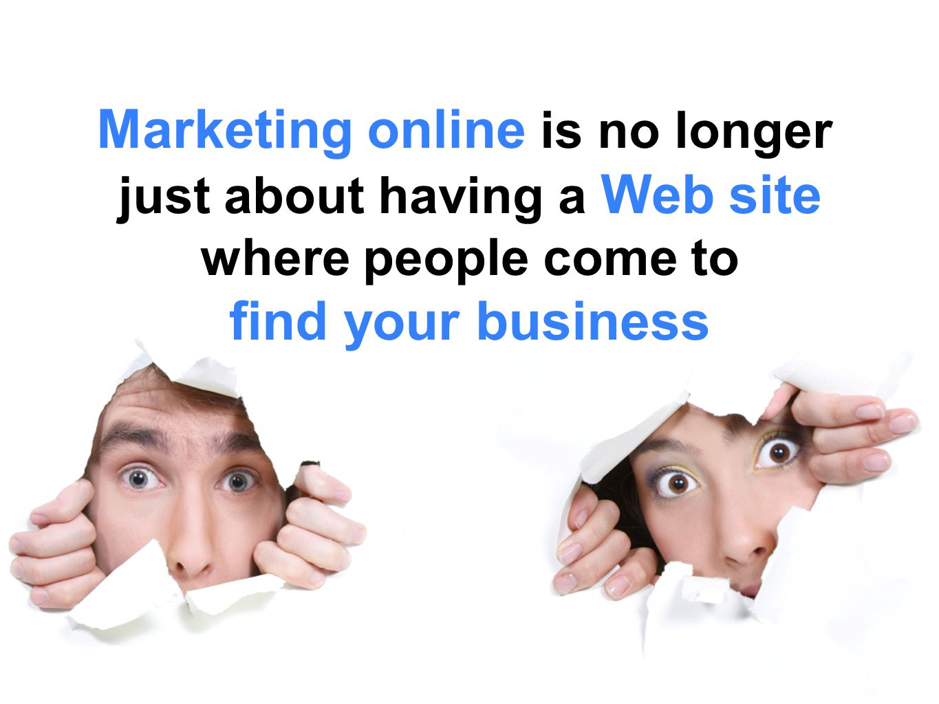 Marketing online is no longer just about having a Web site where people come to find your business