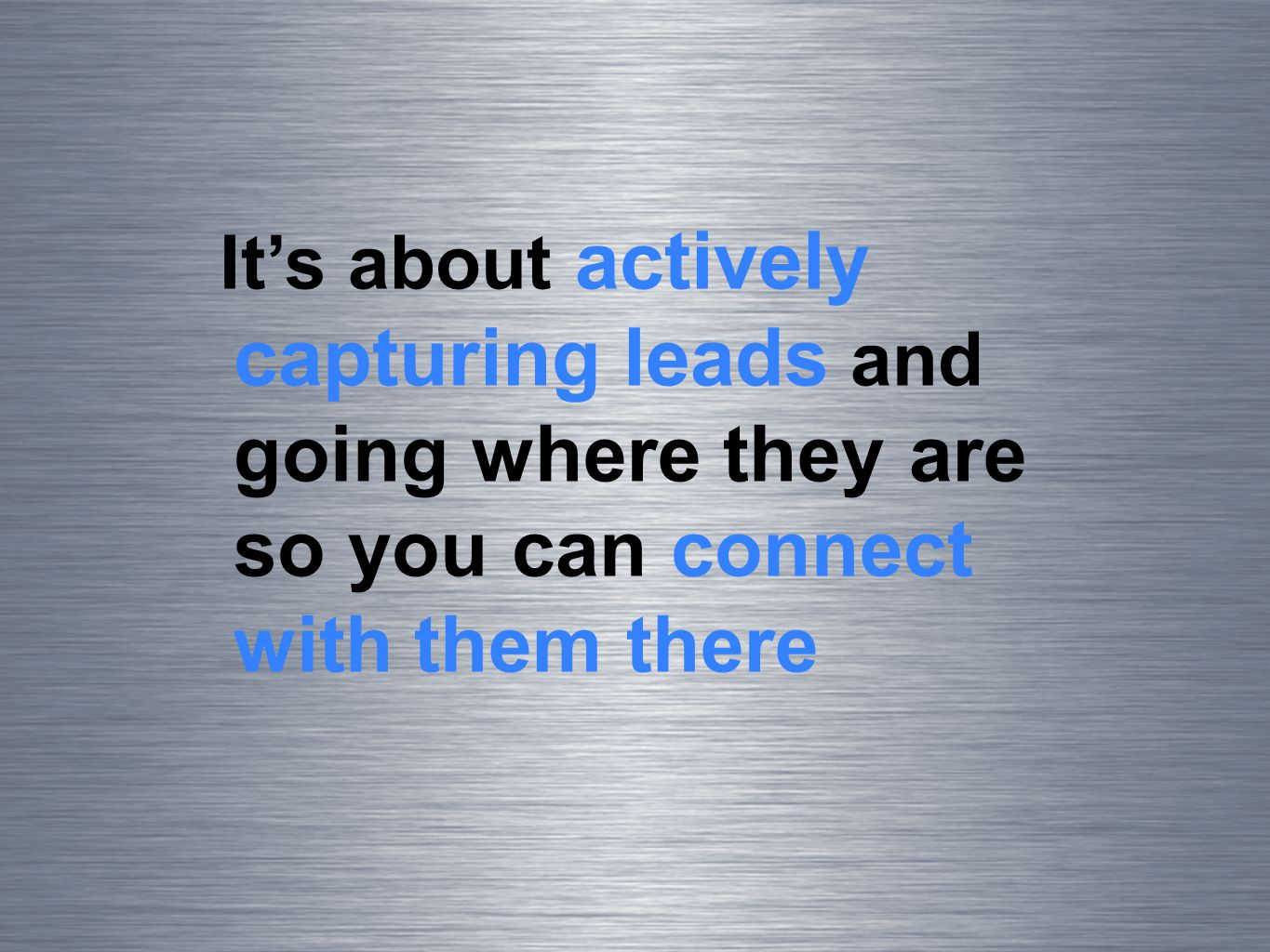Its about actively capturing leads and going where they are so you can connect with them there