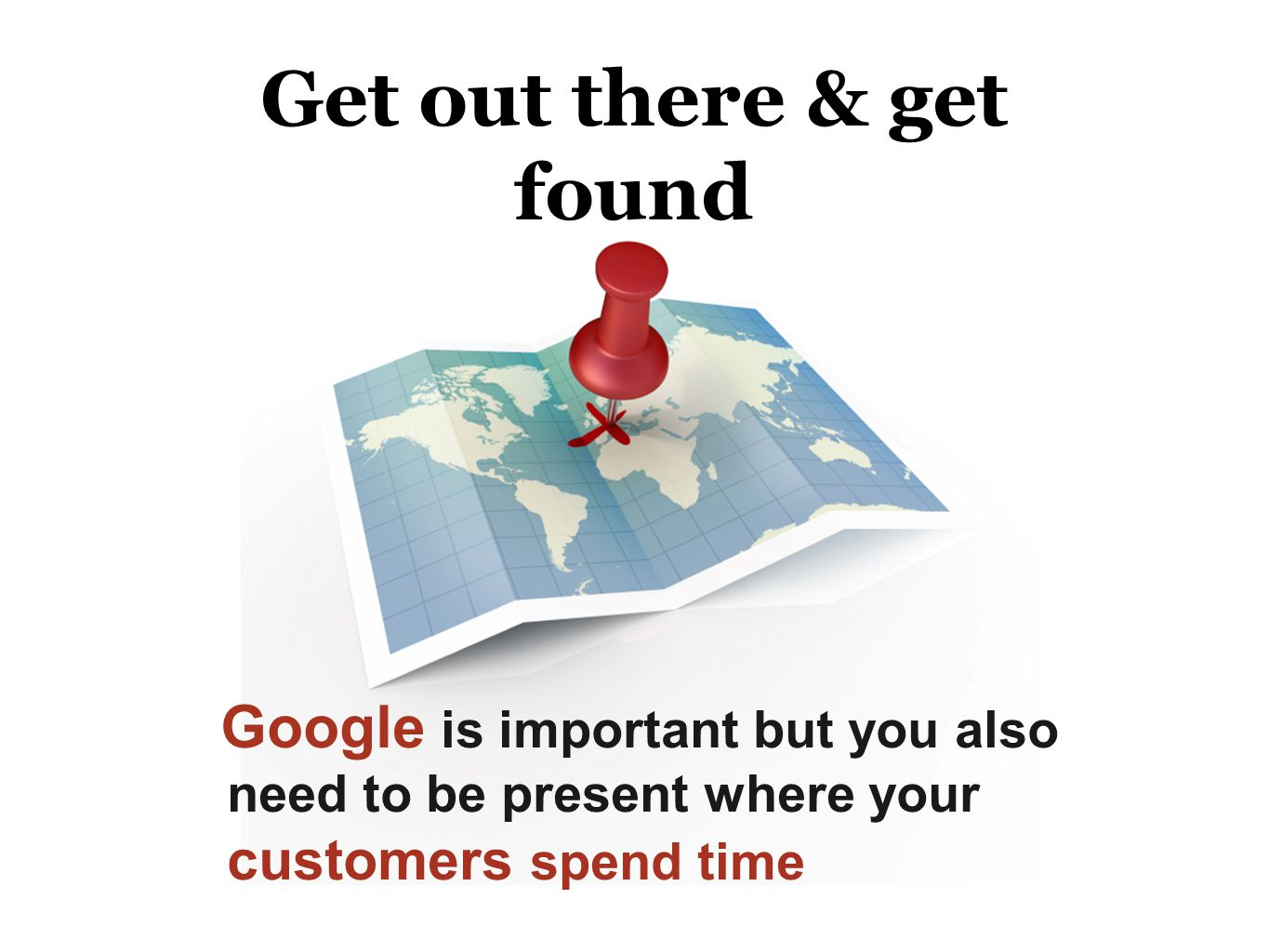 Get out there & get found Google is important but you also need to be present where your customers spend time