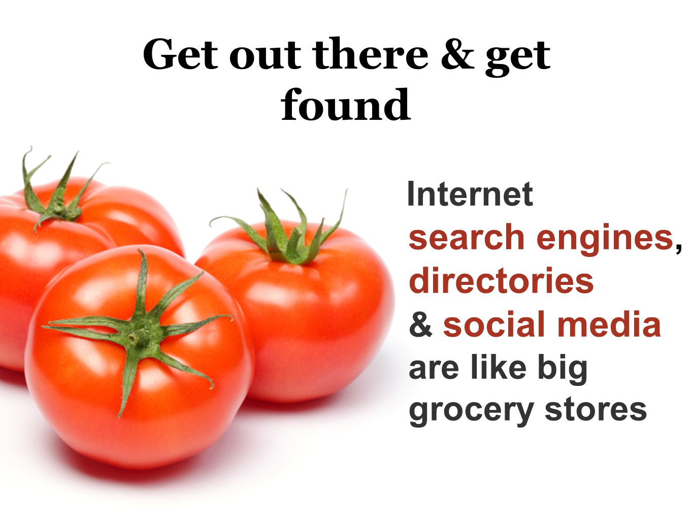 Get out there & get found Internet search engines, directories & social media are like big grocery stores