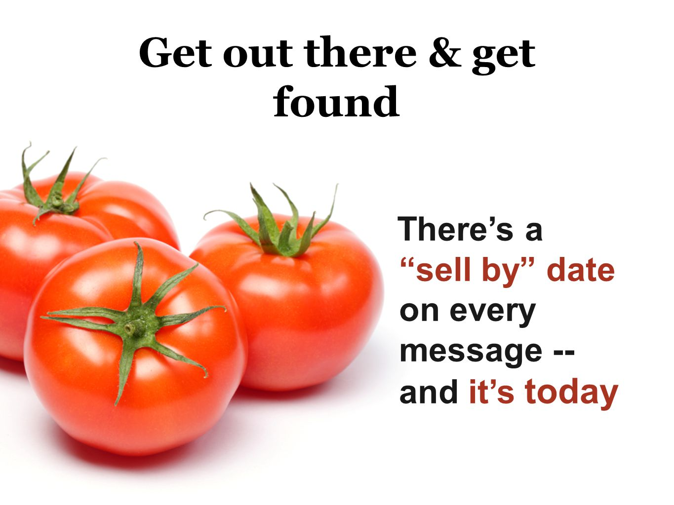 Get out there & get found Theres a sell by date on every message -- and its today