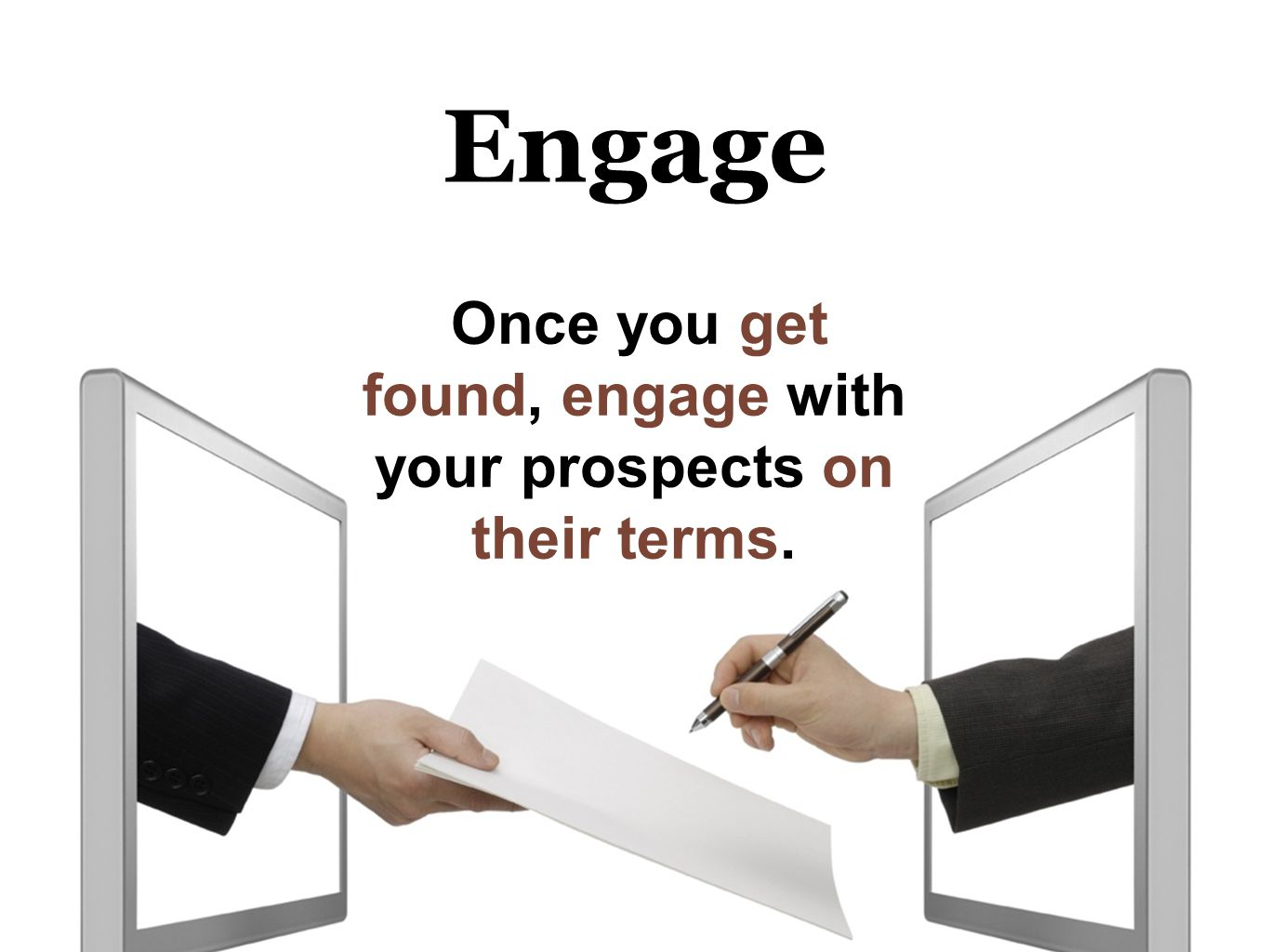 Engage Once you get found, engage with your prospects on their terms.