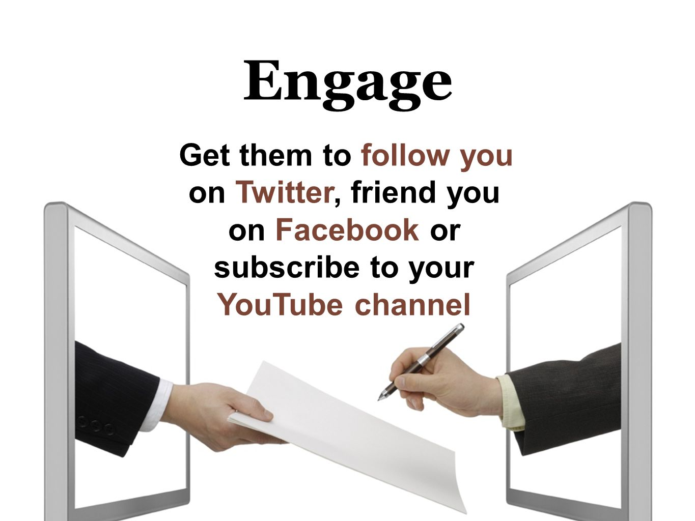 Engage Get them to follow you on Twitter, friend you on Facebook or subscribe to your YouTube channel