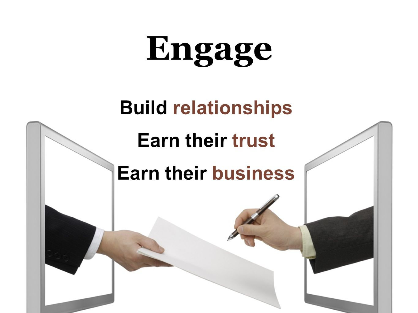 Engage Build relationships Earn their trust Earn their business