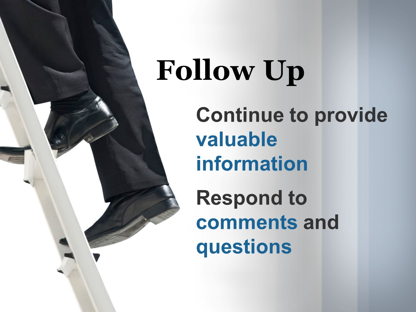 Follow Up Continue to provide valuable information Respond to comments and questions