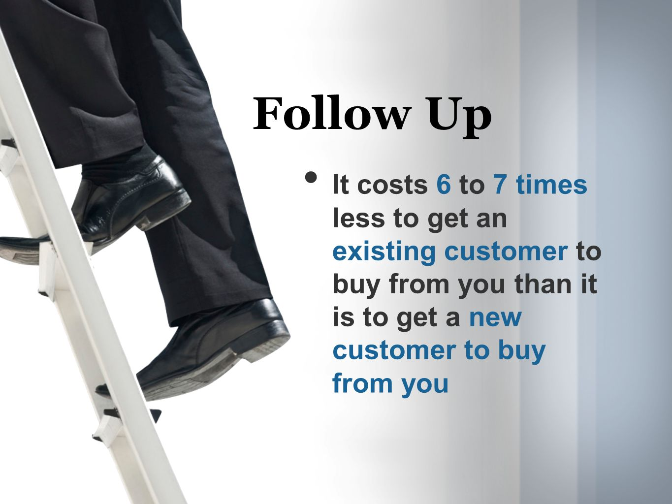 It costs 6 to 7 times less to get an existing customer to buy from you than it is to get a new customer to buy from you Follow Up