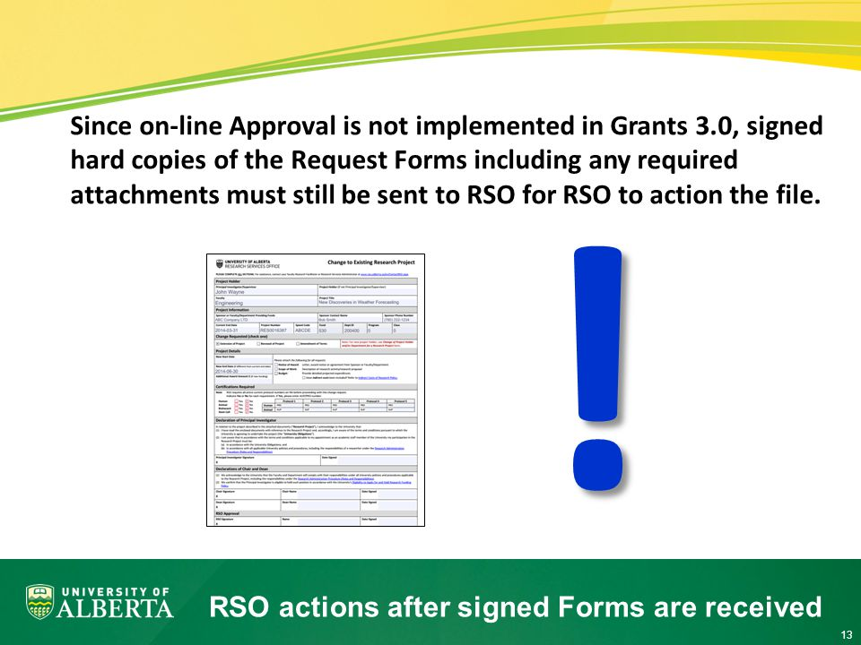 13 RSO actions after signed Forms are received Since on-line Approval is not implemented in Grants 3.0, signed hard copies of the Request Forms including any required attachments must still be sent to RSO for RSO to action the file.