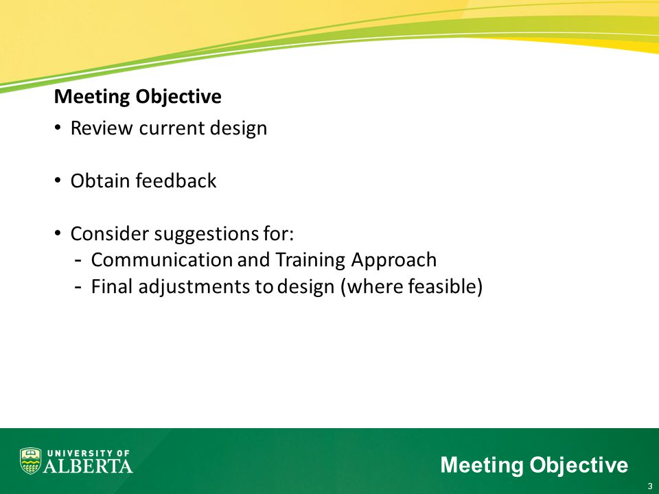 3 Meeting Objective Review current design Obtain feedback Consider suggestions for: -Communication and Training Approach -Final adjustments to design (where feasible) Meeting Objective