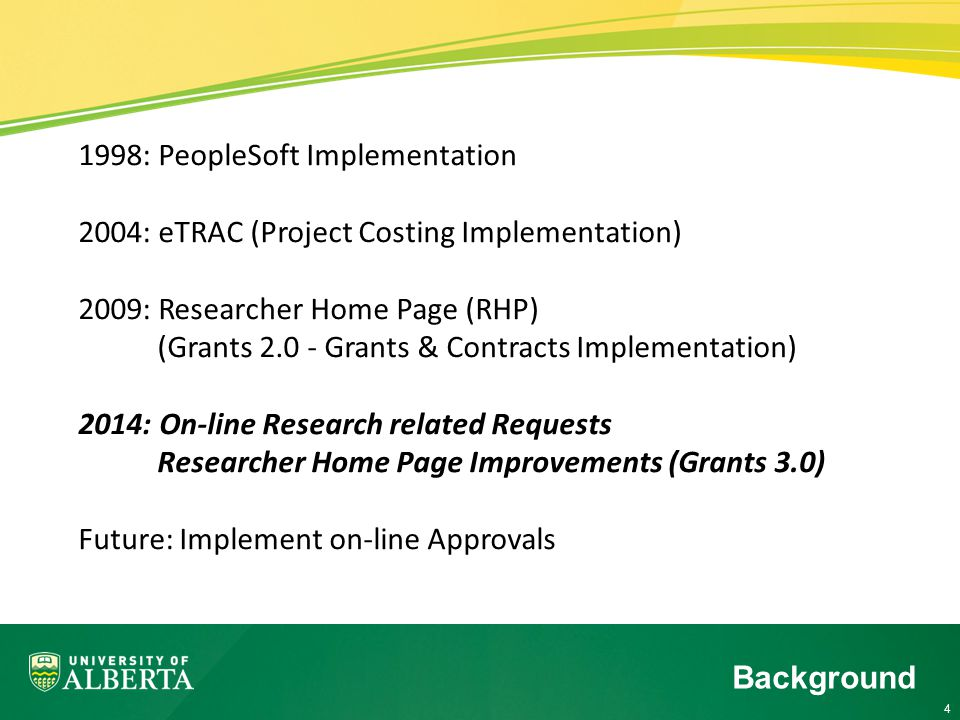 4 1998: PeopleSoft Implementation 2004: eTRAC (Project Costing Implementation) 2009: Researcher Home Page (RHP) (Grants Grants & Contracts Implementation) 2014: On-line Research related Requests Researcher Home Page Improvements (Grants 3.0) Future: Implement on-line Approvals Background