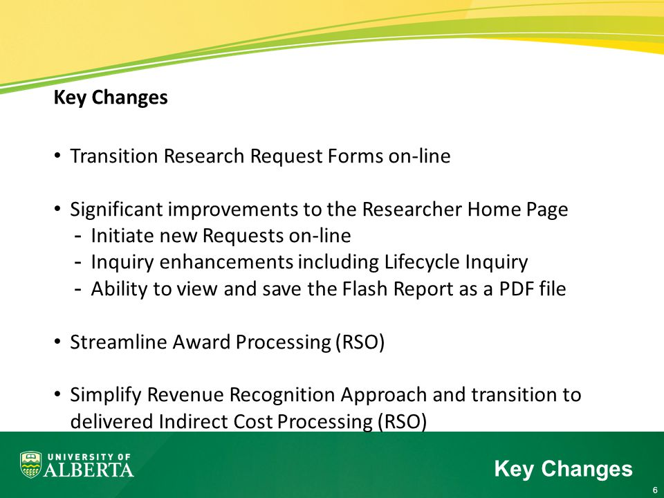 6 Key Changes Transition Research Request Forms on-line Significant improvements to the Researcher Home Page -Initiate new Requests on-line -Inquiry enhancements including Lifecycle Inquiry -Ability to view and save the Flash Report as a PDF file Streamline Award Processing (RSO) Simplify Revenue Recognition Approach and transition to delivered Indirect Cost Processing (RSO) Key Changes
