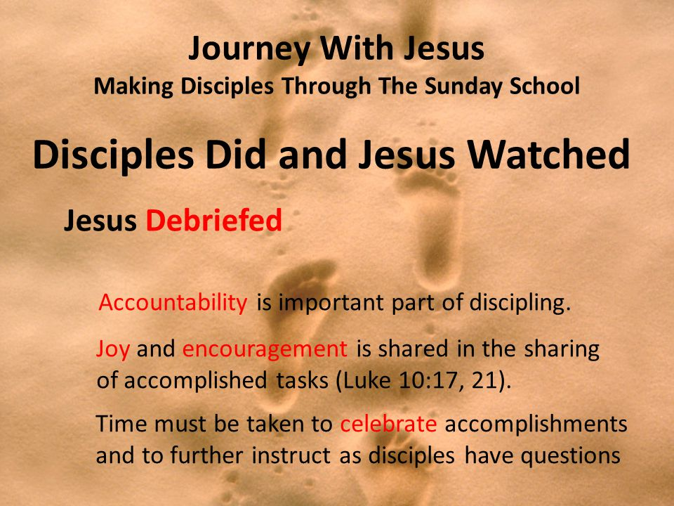 Journey With Jesus Making Disciples Through The Sunday School Disciples Did and Jesus Watched Jesus Debriefed Accountability is important part of discipling.