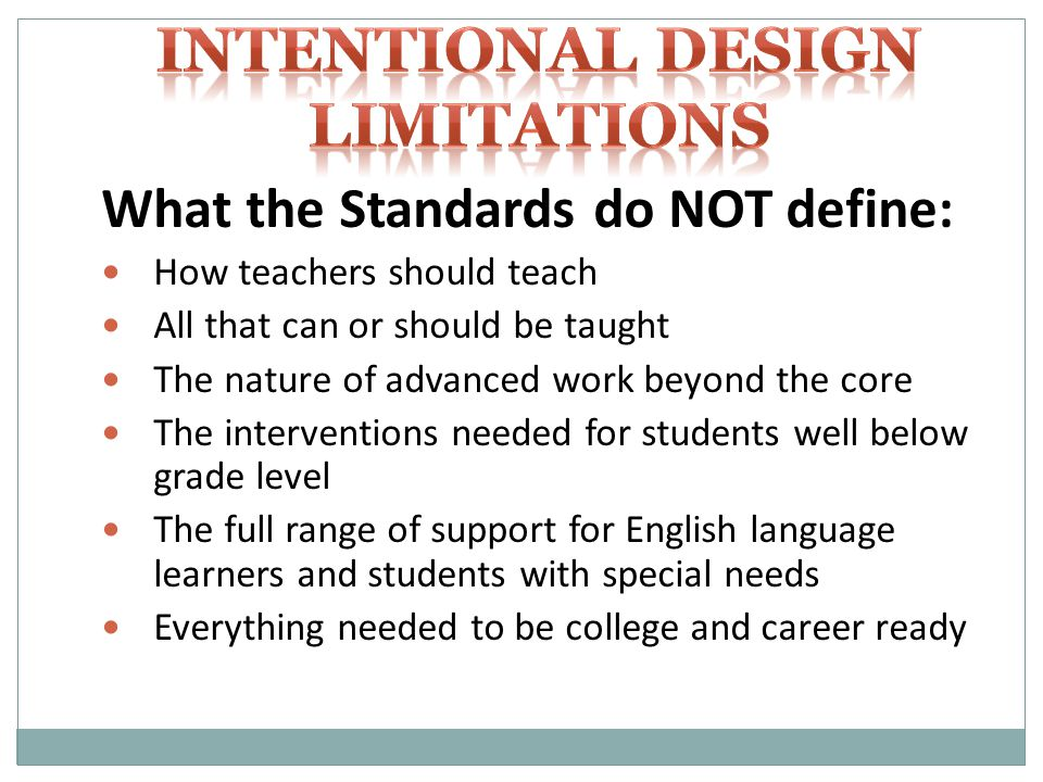 What the Standards do NOT define: How teachers should teach All that can or should be taught The nature of advanced work beyond the core The interventions needed for students well below grade level The full range of support for English language learners and students with special needs Everything needed to be college and career ready
