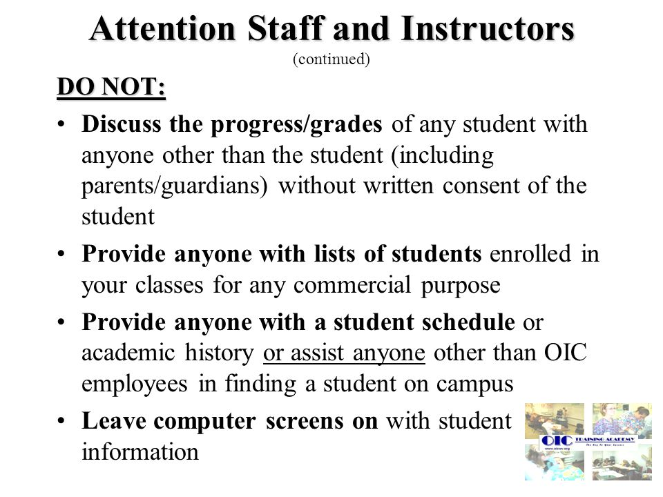 Attention Staff and Instructors Attention Staff and Instructors (continued) DO NOT: Discuss the progress/grades of any student with anyone other than the student (including parents/guardians) without written consent of the student Provide anyone with lists of students enrolled in your classes for any commercial purpose Provide anyone with a student schedule or academic history or assist anyone other than OIC employees in finding a student on campus Leave computer screens on with student information