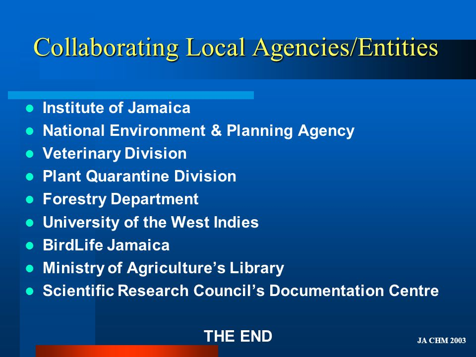 Collaborating Local Agencies/Entities Institute of Jamaica National Environment & Planning Agency Veterinary Division Plant Quarantine Division Forestry Department University of the West Indies BirdLife Jamaica Ministry of Agricultures Library Scientific Research Councils Documentation Centre THE END JA CHM 2003
