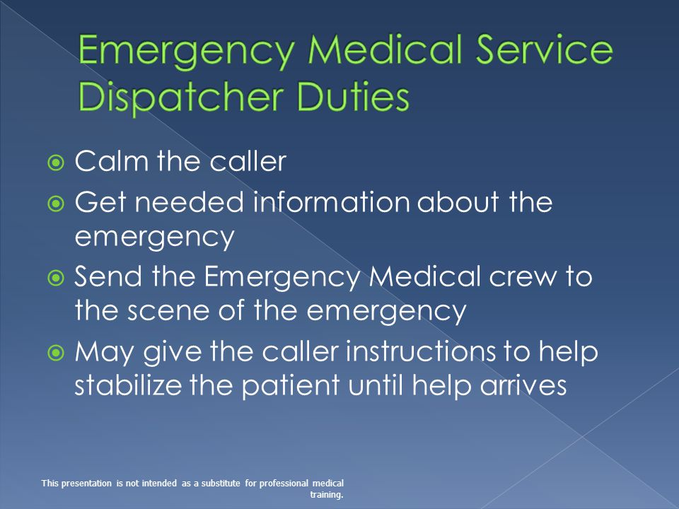 Calm the caller Get needed information about the emergency Send the Emergency Medical crew to the scene of the emergency May give the caller instructions to help stabilize the patient until help arrives This presentation is not intended as a substitute for professional medical training.