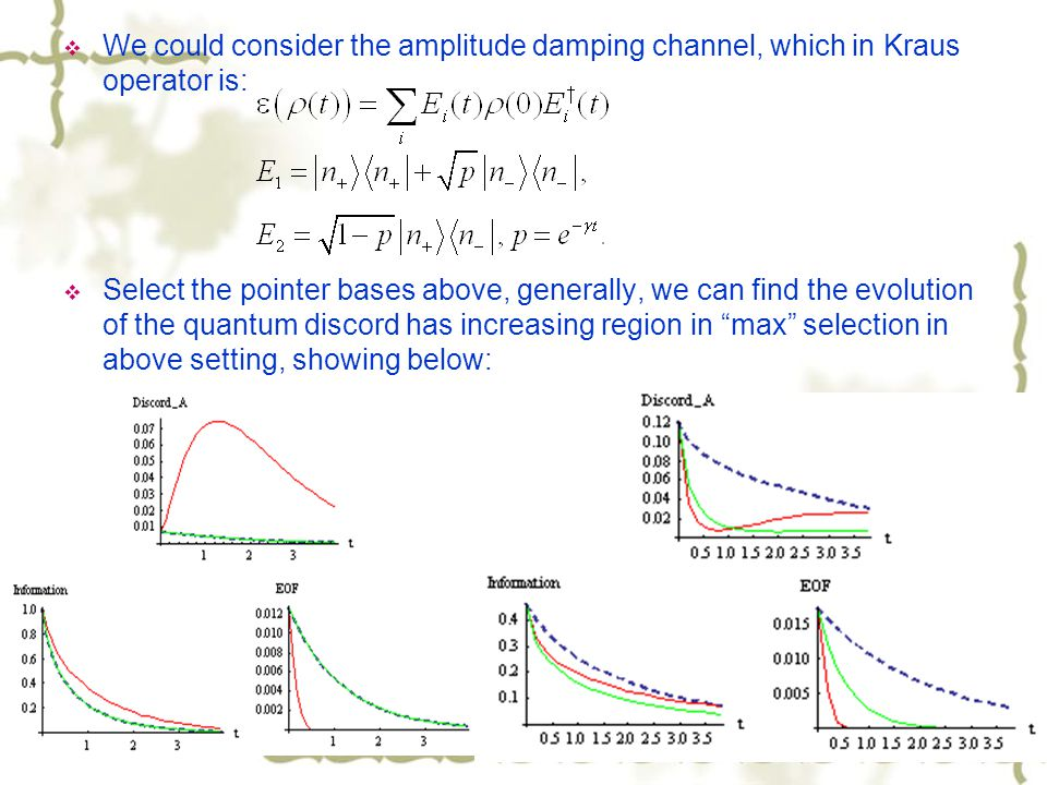We could consider the amplitude damping channel, which in Kraus operator is: Select the pointer bases above, generally, we can find the evolution of the quantum discord has increasing region in max selection in above setting, showing below: