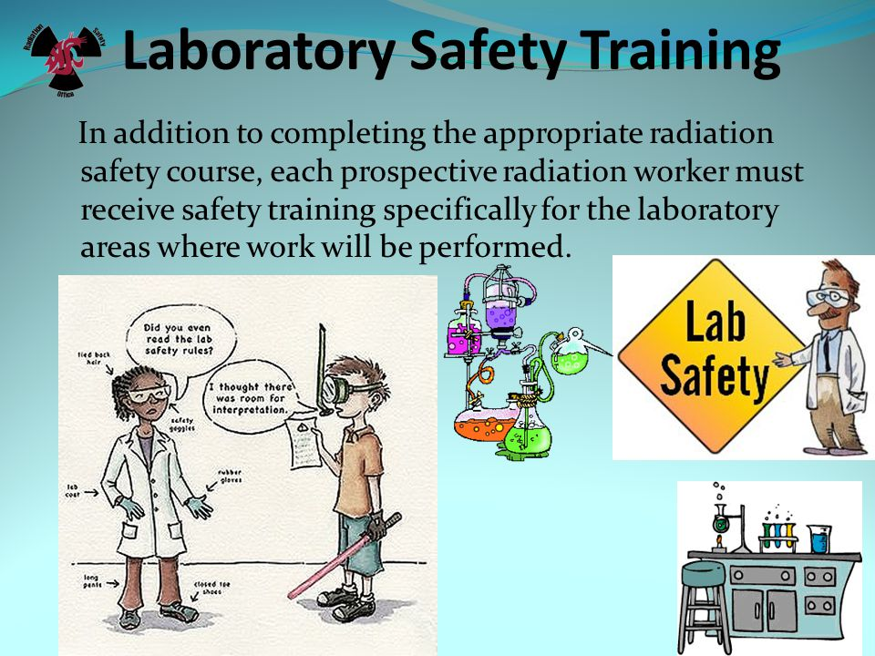 Laboratory Safety Training In addition to completing the appropriate radiation safety course, each prospective radiation worker must receive safety training specifically for the laboratory areas where work will be performed.