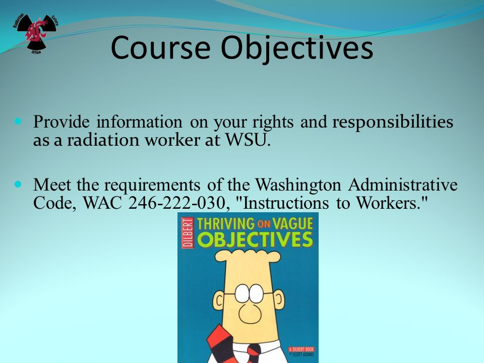 Course Objectives Provide information on your rights and responsibilities as a radiation worker at WSU.