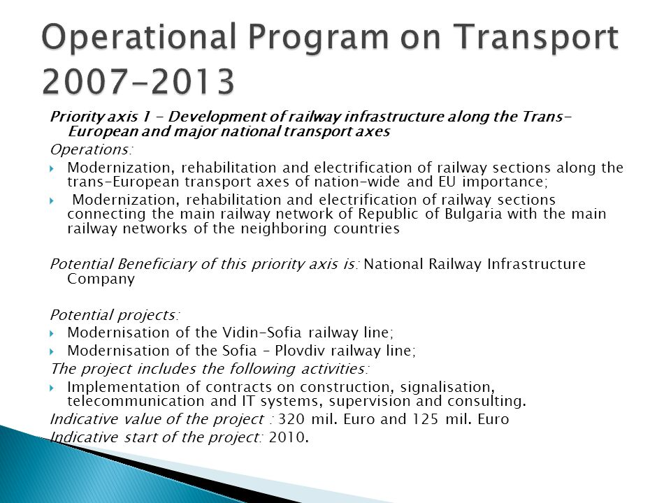 Priority axis 1 - Development of railway infrastructure along the Trans- European and major national transport axes Operations: Modernization, rehabilitation and electrification of railway sections along the trans-European transport axes of nation-wide and EU importance; Modernization, rehabilitation and electrification of railway sections connecting the main railway network of Republic of Bulgaria with the main railway networks of the neighboring countries Potential Beneficiary of this priority axis is: National Railway Infrastructure Company Potential projects: Modernisation of the Vidin-Sofia railway line; Modernisation of the Sofia – Plovdiv railway line; The project includes the following activities: Implementation of contracts on construction, signalisation, telecommunication and IT systems, supervision and consulting.