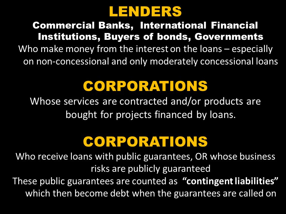 LENDERS Commercial Banks, International Financial Institutions, Buyers of bonds, Governments Who make money from the interest on the loans – especially on non-concessional and only moderately concessional loans CORPORATIONS Whose services are contracted and/or products are bought for projects financed by loans.