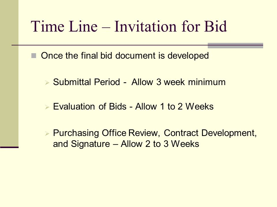 Time Line – Invitation for Bid Once the final bid document is developed Submittal Period - Allow 3 week minimum Evaluation of Bids - Allow 1 to 2 Weeks Purchasing Office Review, Contract Development, and Signature – Allow 2 to 3 Weeks