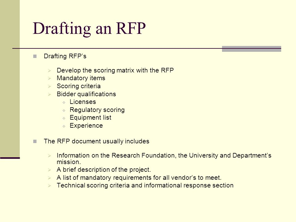Drafting an RFP Drafting RFPs Develop the scoring matrix with the RFP Mandatory items Scoring criteria Bidder qualifications Licenses Regulatory scoring Equipment list Experience The RFP document usually includes Information on the Research Foundation, the University and Departments mission.