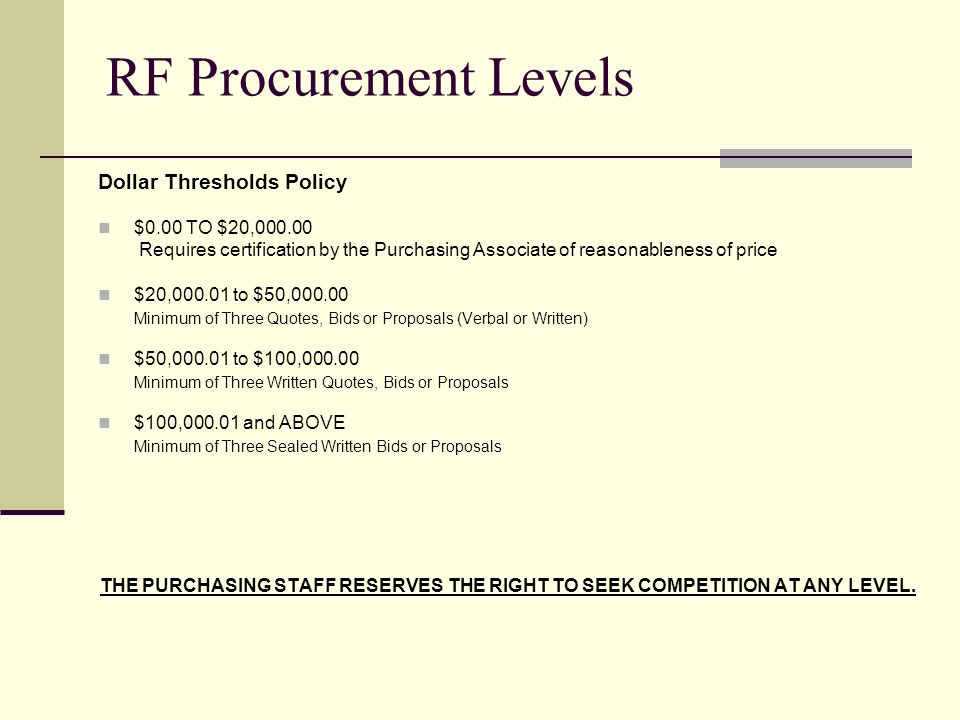 RF Procurement Levels Dollar Thresholds Policy $0.00 TO $20, Requires certification by the Purchasing Associate of reasonableness of price $20, to $50, Minimum of Three Quotes, Bids or Proposals (Verbal or Written) $50, to $100, Minimum of Three Written Quotes, Bids or Proposals $100, and ABOVE Minimum of Three Sealed Written Bids or Proposals THE PURCHASING STAFF RESERVES THE RIGHT TO SEEK COMPETITION AT ANY LEVEL.