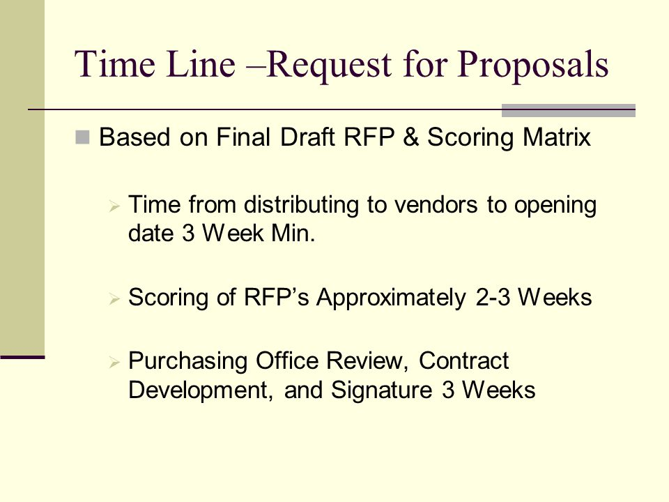 Time Line –Request for Proposals Based on Final Draft RFP & Scoring Matrix Time from distributing to vendors to opening date 3 Week Min.