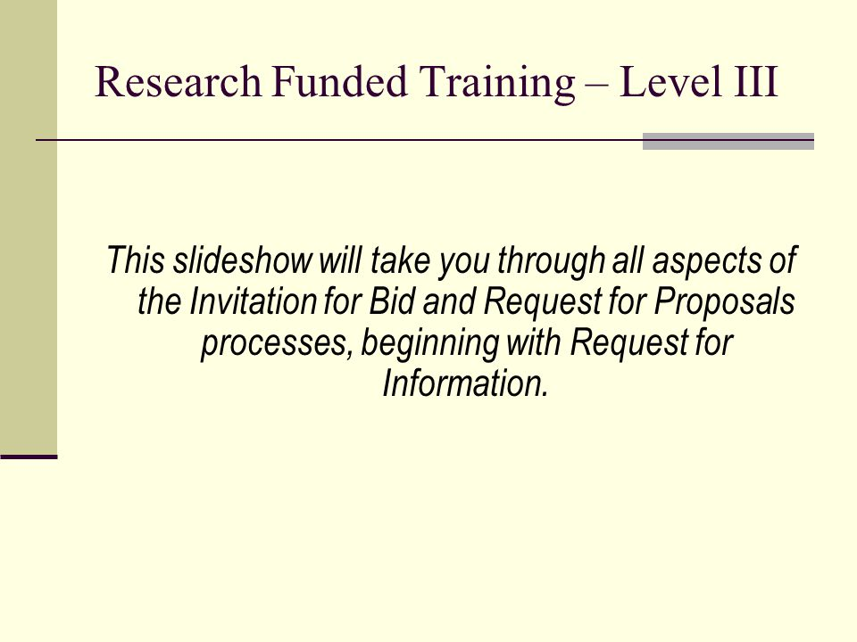 Research Funded Training – Level III This slideshow will take you through all aspects of the Invitation for Bid and Request for Proposals processes, beginning with Request for Information.