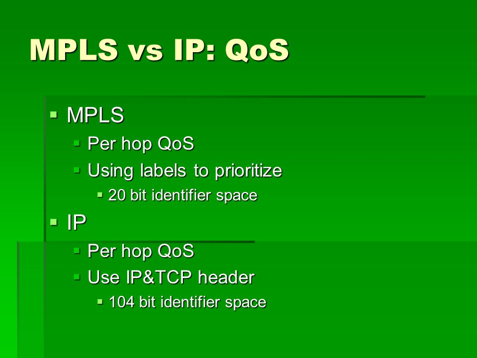 MPLS vs IP: QoS MPLS MPLS Per hop QoS Per hop QoS Using labels to prioritize Using labels to prioritize 20 bit identifier space 20 bit identifier space IP IP Per hop QoS Per hop QoS Use IP&TCP header Use IP&TCP header 104 bit identifier space 104 bit identifier space
