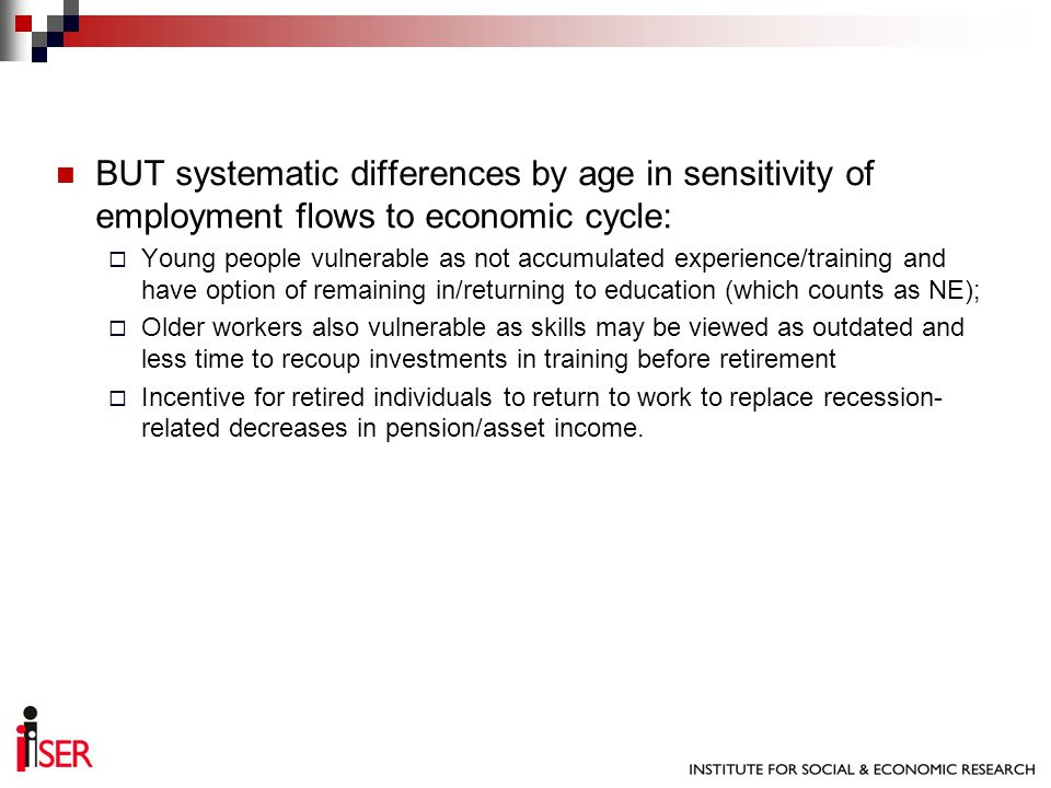 BUT systematic differences by age in sensitivity of employment flows to economic cycle: Young people vulnerable as not accumulated experience/training and have option of remaining in/returning to education (which counts as NE); Older workers also vulnerable as skills may be viewed as outdated and less time to recoup investments in training before retirement Incentive for retired individuals to return to work to replace recession- related decreases in pension/asset income.