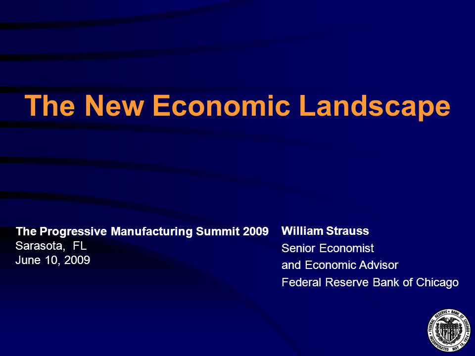 The New Economic Landscape William Strauss Senior Economist and Economic Advisor Federal Reserve Bank of Chicago The Progressive Manufacturing Summit 2009 Sarasota, FL June 10, 2009