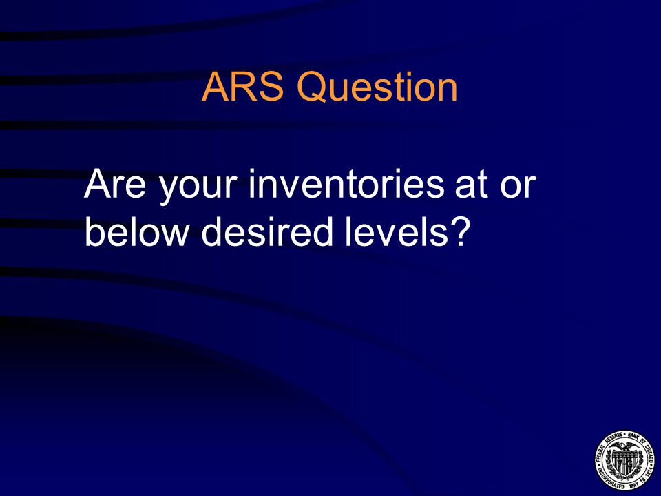 ARS Question Are your inventories at or below desired levels