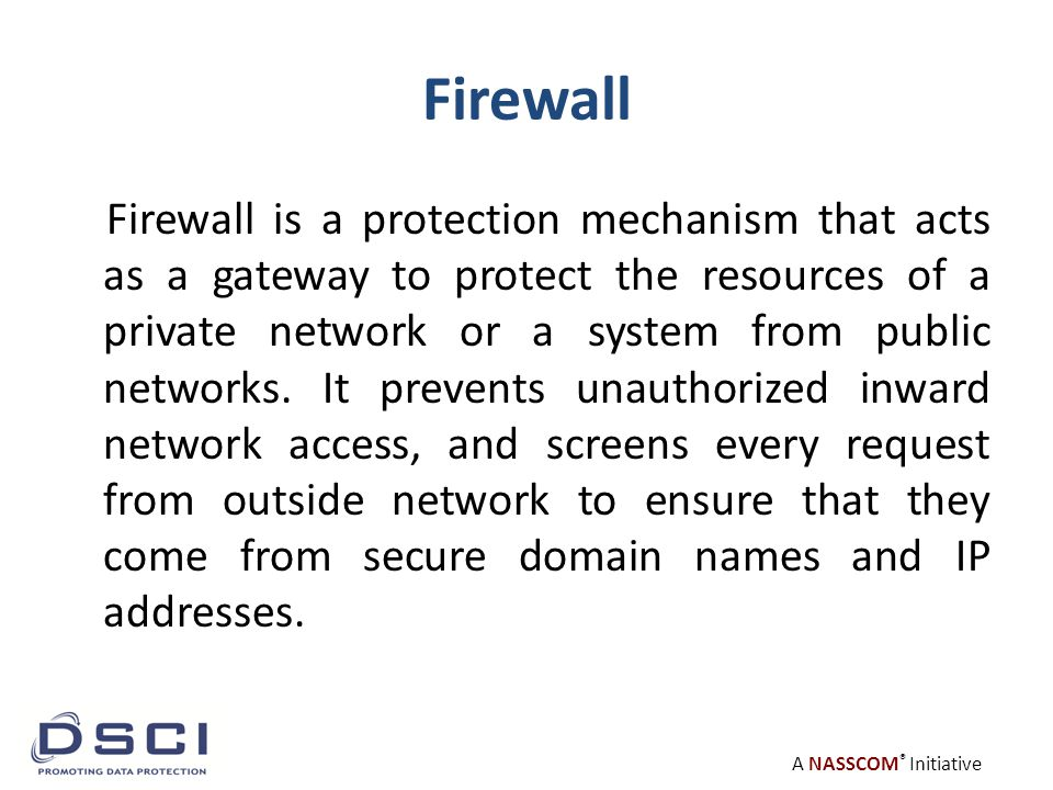 A NASSCOM ® Initiative Firewall Firewall is a protection mechanism that acts as a gateway to protect the resources of a private network or a system from public networks.