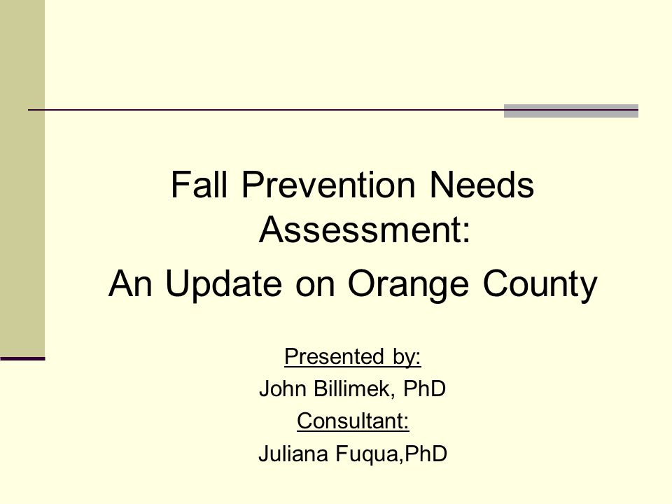 Fall Prevention Needs Assessment: An Update on Orange County Presented by: John Billimek, PhD Consultant: Juliana Fuqua,PhD